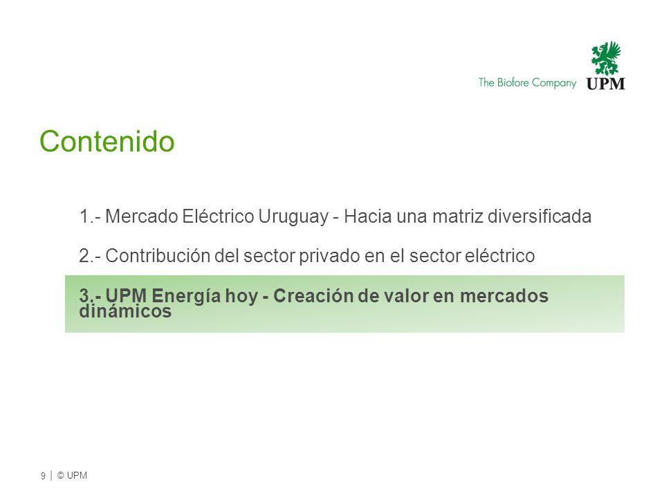 Contenido 1.- Mercado Eléctrico Uruguay - Hacia una matriz diversificada 2.- Contribución del sector privado en el sector eléctrico 3.- UPM Energía hoy - Creación de valor en mercados dinámicos 9 | © UPMU