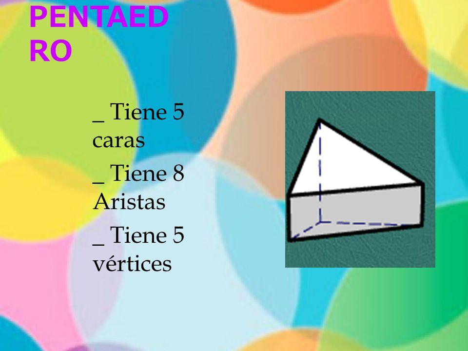 PENTAED RO _ Tiene 5 caras _ Tiene 8 Aristas _ Tiene 5 vértices