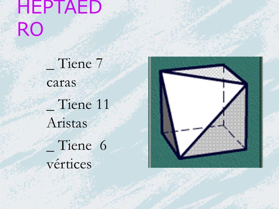 HEPTAED RO _ Tiene 7 caras _ Tiene 11 Aristas _ Tiene 6 vértices