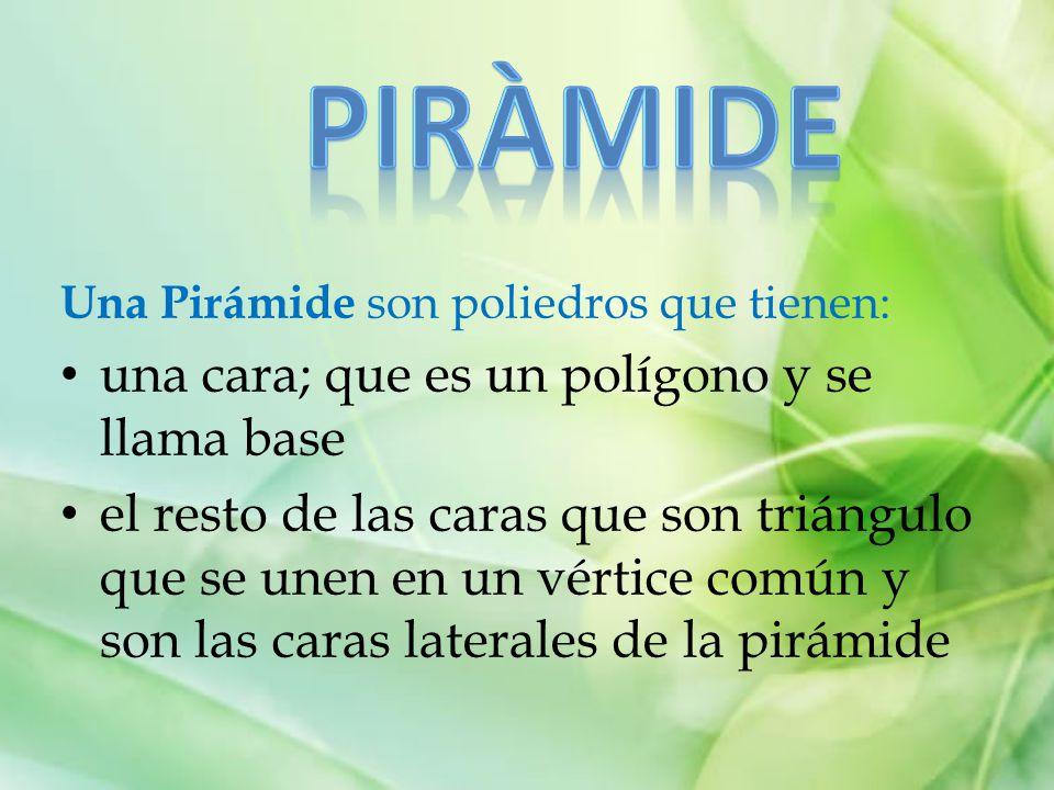 Una Pirámide son poliedros que tienen: una cara; que es un polígono y se llama base el resto de las caras que son triángulo que se unen en un vértice común y son las caras laterales de la pirámide