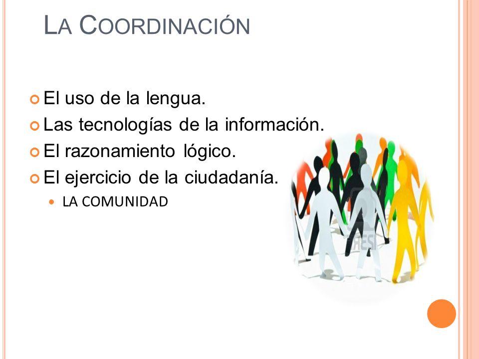 L A C OORDINACIÓN El uso de la lengua. Las tecnologías de la información. El razonamiento lógico. El ejercicio de la ciudadanía. LA COMUNIDAD