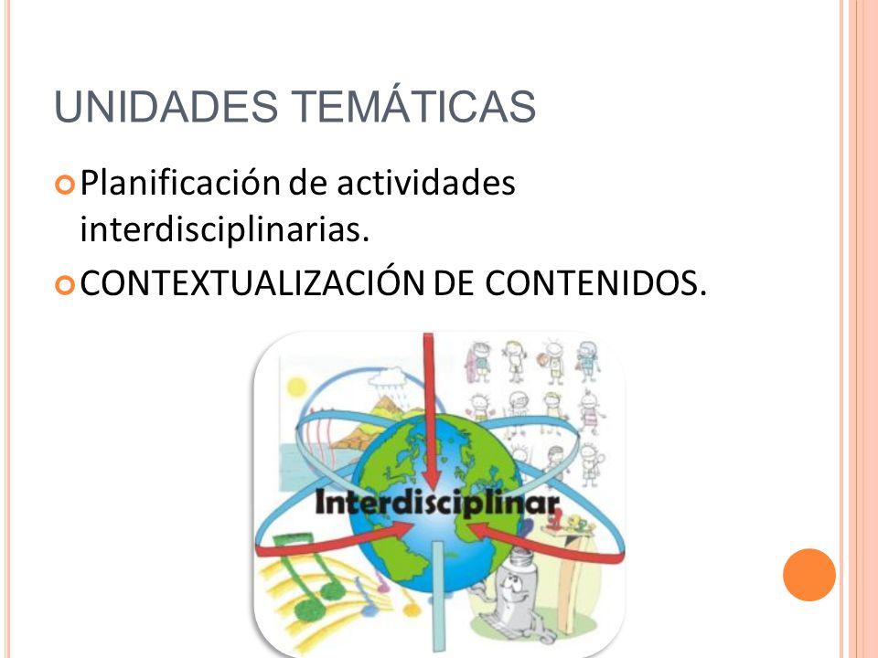 UNIDADES TEMÁTICAS Planificación de actividades interdisciplinarias. CONTEXTUALIZACIÓN DE CONTENIDOS.