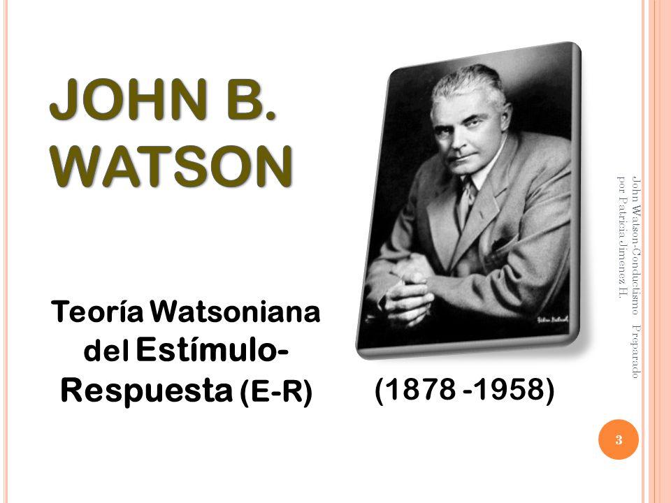 3 (1878 -1958) Teoría Watsoniana del Estímulo- Respuesta (E-R)