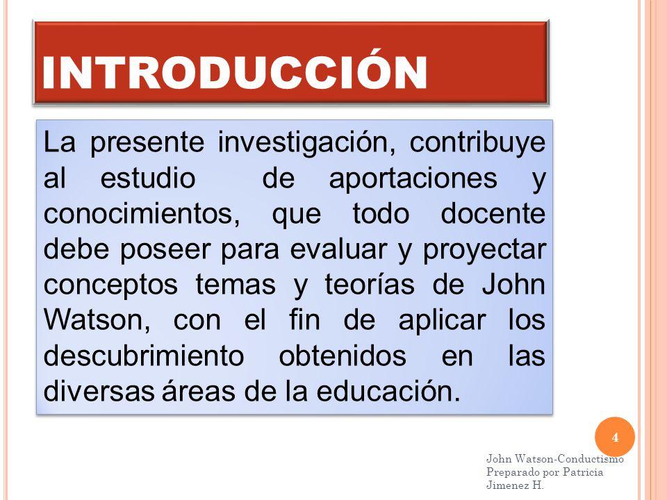 INTRODUCCIÓN 4 John Watson-Conductismo Preparado por Patricia Jimenez H.