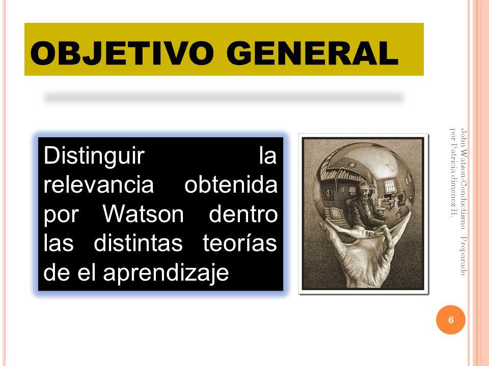 OBJETIVO GENERAL John Watson-Conductismo Preparado por Patricia Jimenez H. 6