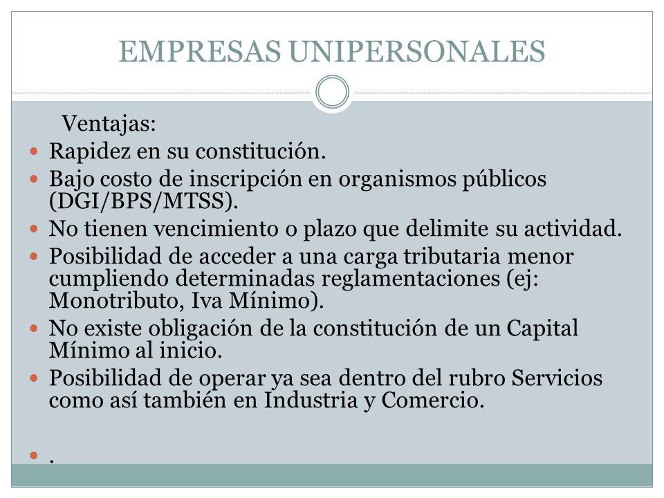EMPRESAS UNIPERSONALES Ventajas: Rapidez en su constitución. Bajo costo de inscripción en organismos públicos (DGI/BPS/MTSS). No tienen vencimiento o