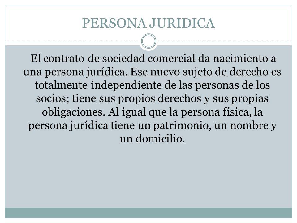 PERSONA JURIDICA El contrato de sociedad comercial da nacimiento a una persona jurídica. Ese nuevo sujeto de derecho es totalmente independiente de la