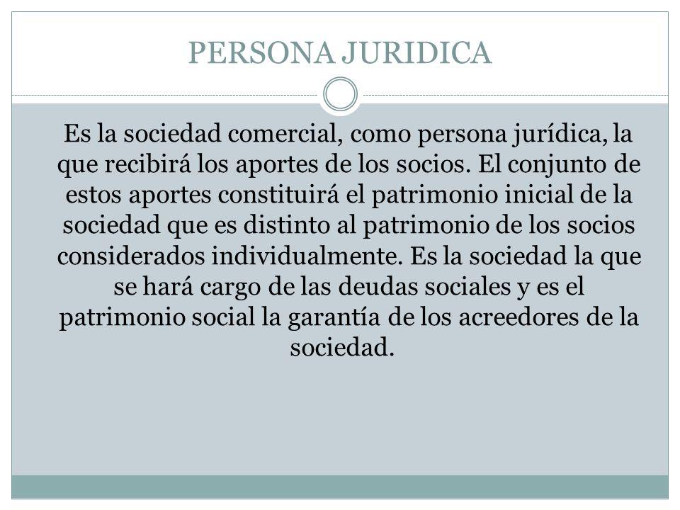 PERSONA JURIDICA Es la sociedad comercial, como persona jurídica, la que recibirá los aportes de los socios. El conjunto de estos aportes constituirá