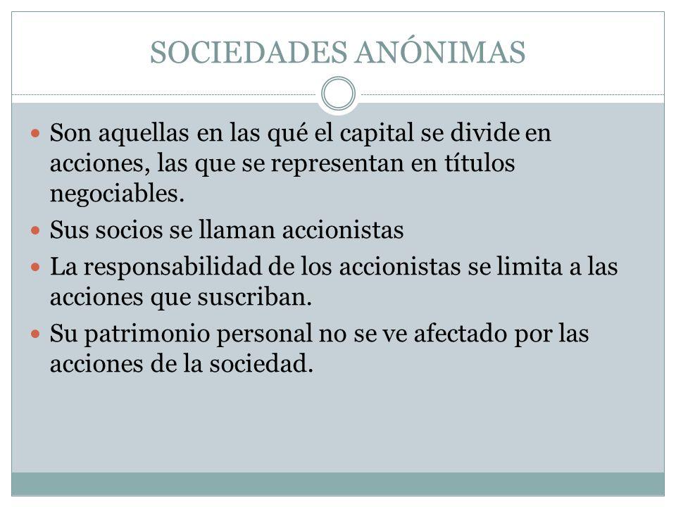 SOCIEDADES ANÓNIMAS Son aquellas en las qué el capital se divide en acciones, las que se representan en títulos negociables. Sus socios se llaman acci