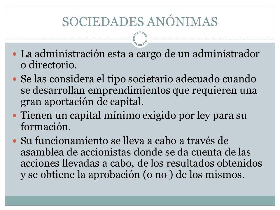 SOCIEDADES ANÓNIMAS La administración esta a cargo de un administrador o directorio. Se las considera el tipo societario adecuado cuando se desarrolla