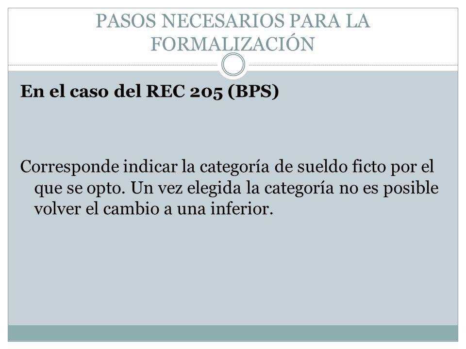 PASOS NECESARIOS PARA LA FORMALIZACIÓN En el caso del REC 205 (BPS) Corresponde indicar la categoría de sueldo ficto por el que se opto. Un vez elegid