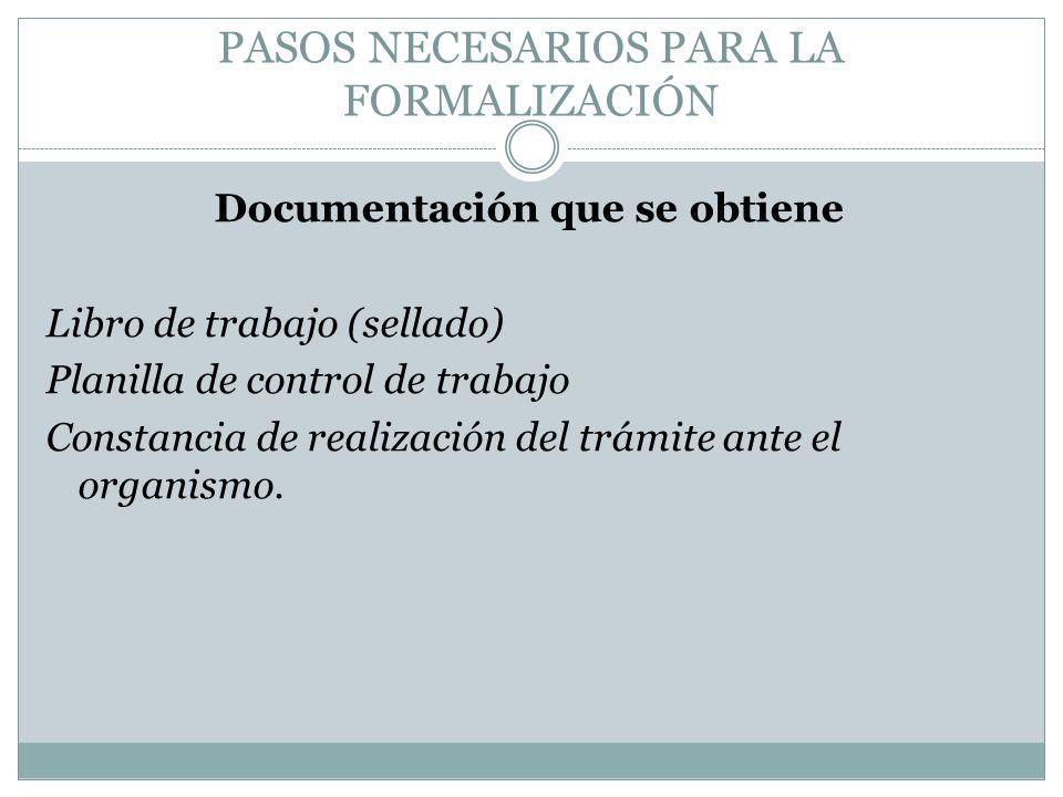 PASOS NECESARIOS PARA LA FORMALIZACIÓN Documentación que se obtiene Libro de trabajo (sellado) Planilla de control de trabajo Constancia de realizació