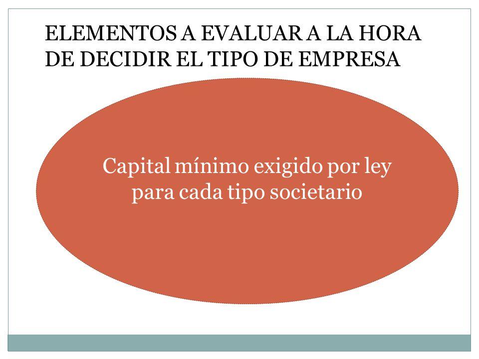 ELEMENTOS A EVALUAR A LA HORA DE DECIDIR EL TIPO DE EMPRESA Capital mínimo exigido por ley para cada tipo societario