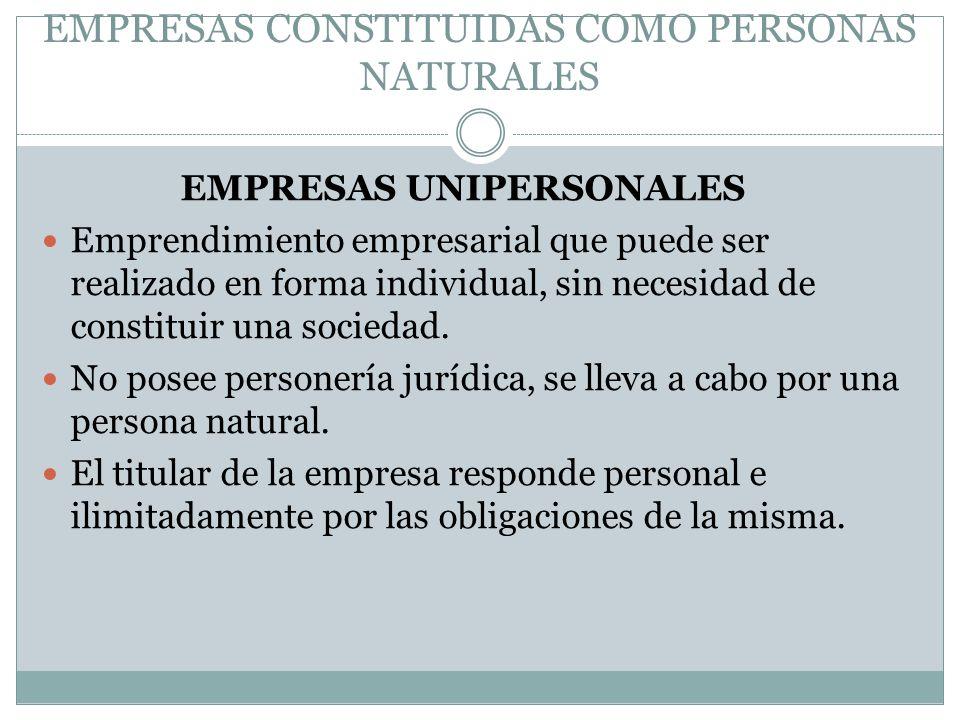 EMPRESAS CONSTITUIDAS COMO PERSONAS NATURALES EMPRESAS UNIPERSONALES Emprendimiento empresarial que puede ser realizado en forma individual, sin neces