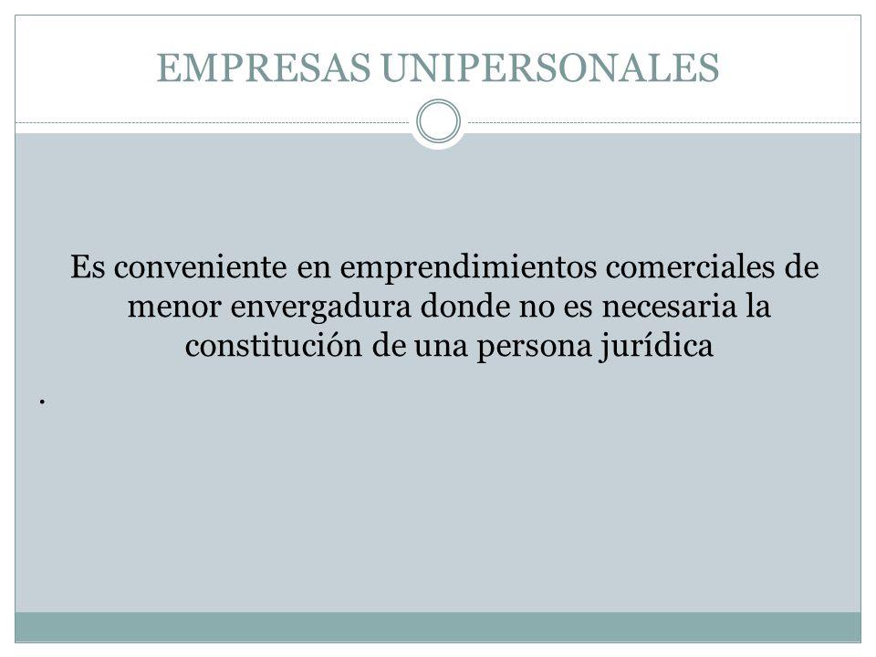 EMPRESAS UNIPERSONALES Es conveniente en emprendimientos comerciales de menor envergadura donde no es necesaria la constitución de una persona jurídic