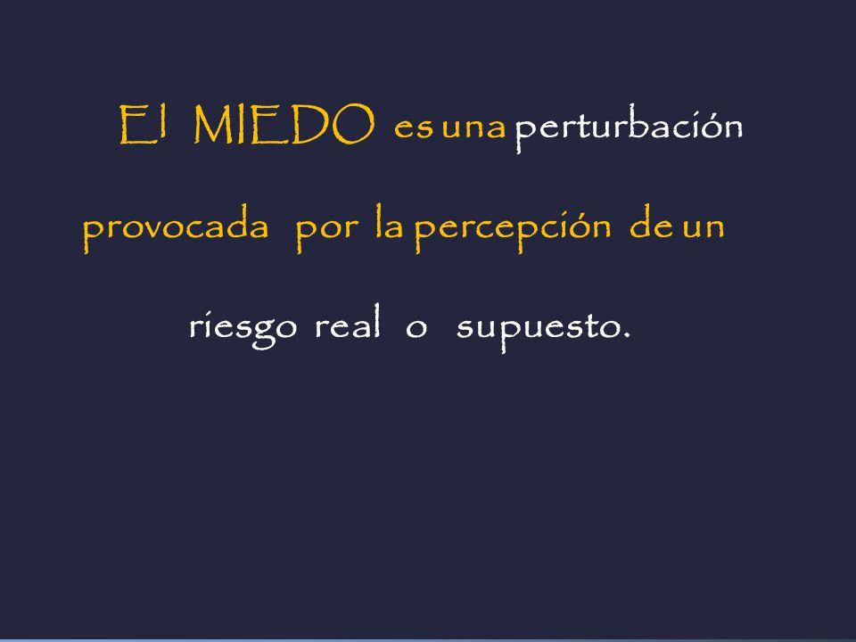 El MIEDO es una perturbación provocada por la percepción de un riesgo real o supuesto.