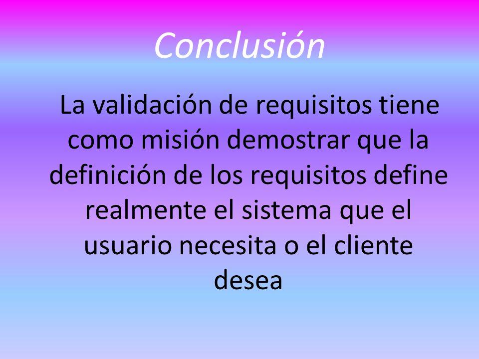 Conclusión La validación de requisitos tiene como misión demostrar que la definición de los requisitos define realmente el sistema que el usuario necesita o el cliente desea