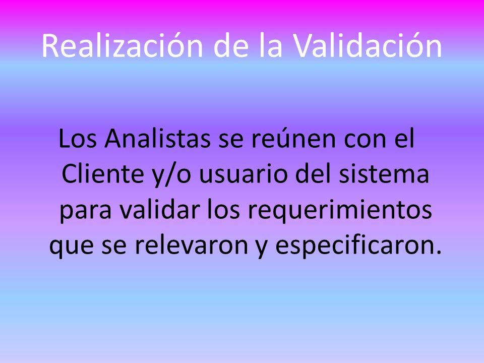 Realización de la Validación Los Analistas se reúnen con el Cliente y/o usuario del sistema para validar los requerimientos que se relevaron y especificaron.