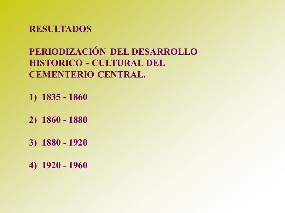 RESULTADOS PERIODIZACIÓN DEL DESARROLLO HISTORICO - CULTURAL DEL CEMENTERIO CENTRAL. 1) 1835 - 1860 2) 1860 - 1880 3) 1880 - 1920 4) 1920 - 1960