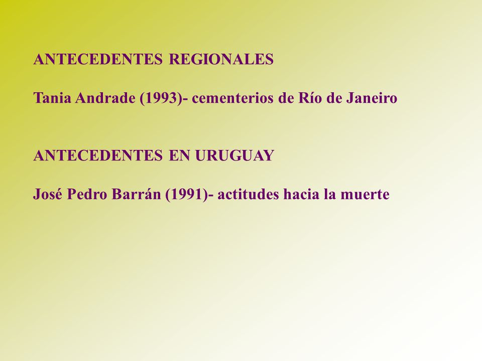 ANTECEDENTES REGIONALES Tania Andrade (1993)- cementerios de Río de Janeiro ANTECEDENTES EN URUGUAY José Pedro Barrán (1991)- actitudes hacia la muert