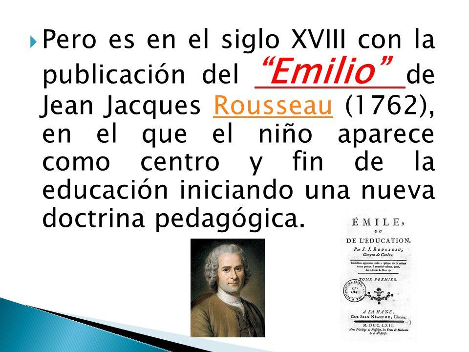Pero es en el siglo XVIII con la publicación del Emilio de Jean Jacques Rousseau (1762), en el que el niño aparece como centro y fin de la educación i