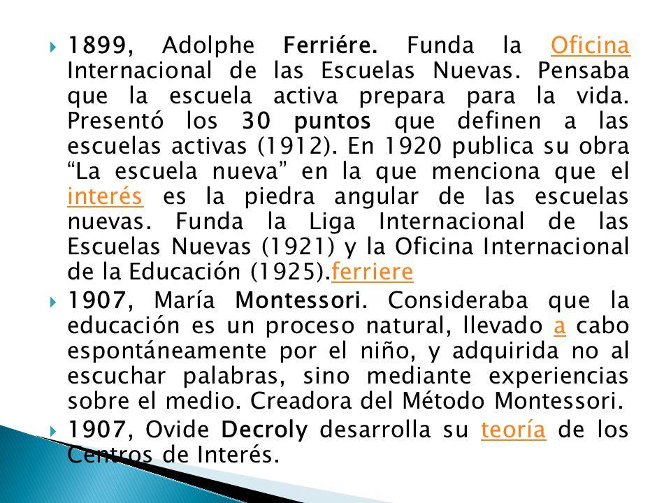 1899, Adolphe Ferriére. Funda la Oficina Internacional de las Escuelas Nuevas. Pensaba que la escuela activa prepara para la vida. Presentó los 30 pun