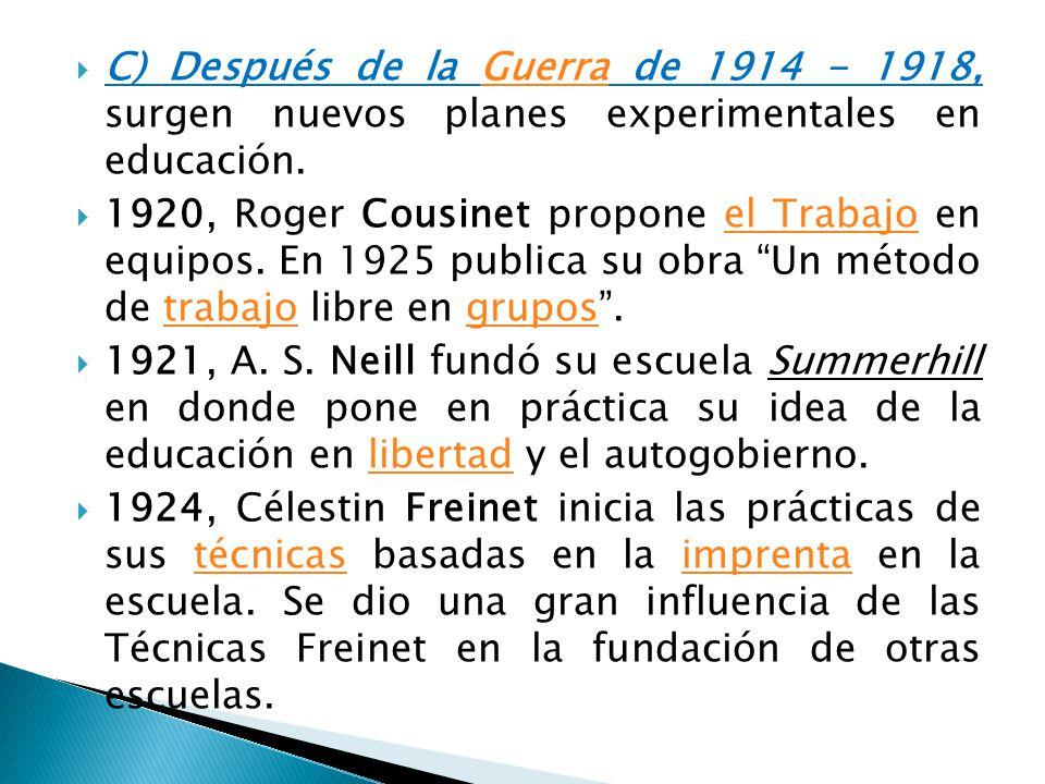 C) Después de la Guerra de 1914 - 1918, surgen nuevos planes experimentales en educación.Guerra 1920, Roger Cousinet propone el Trabajo en equipos. En