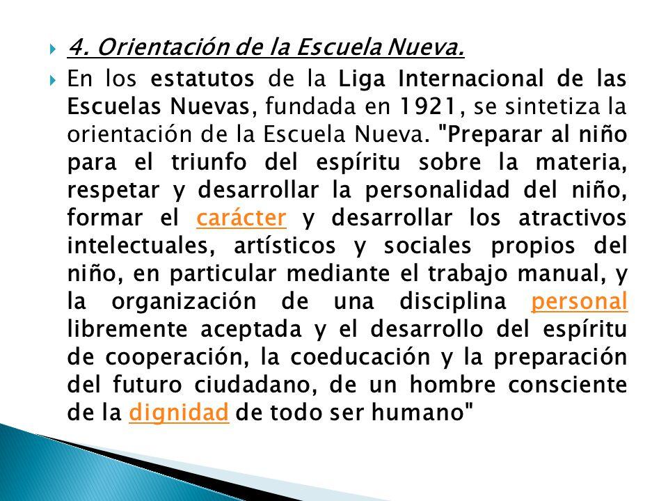 4. Orientación de la Escuela Nueva. En los estatutos de la Liga Internacional de las Escuelas Nuevas, fundada en 1921, se sintetiza la orientación de