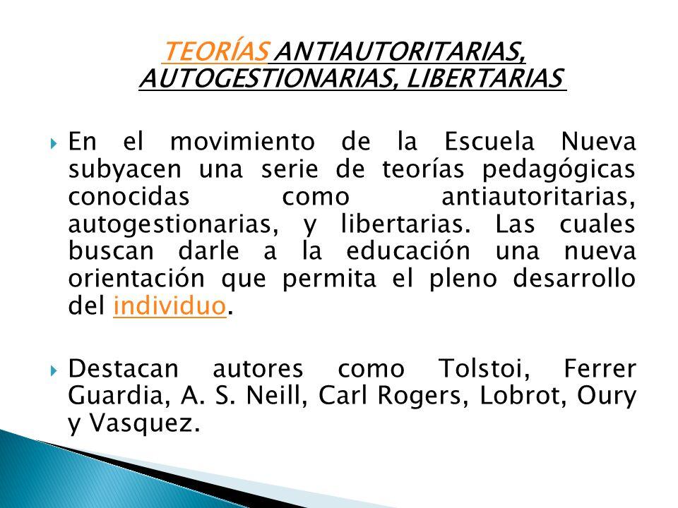 TEORÍASTEORÍAS ANTIAUTORITARIAS, AUTOGESTIONARIAS, LIBERTARIAS En el movimiento de la Escuela Nueva subyacen una serie de teorías pedagógicas conocida