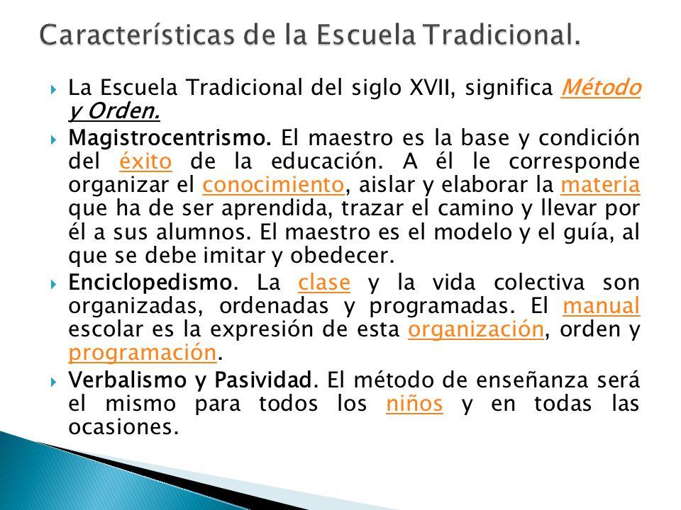 La Escuela Tradicional del siglo XVII, significa Método y Orden.Método Magistrocentrismo. El maestro es la base y condición del éxito de la educación.