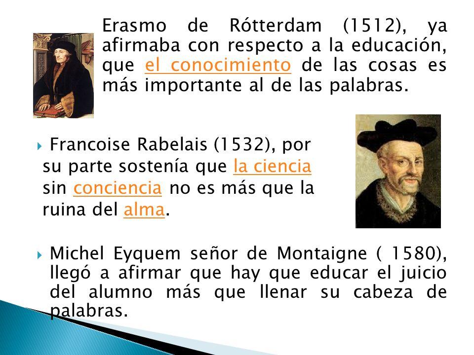 Erasmo de Rótterdam (1512), ya afirmaba con respecto a la educación, que el conocimiento de las cosas es más importante al de las palabras.el conocimi