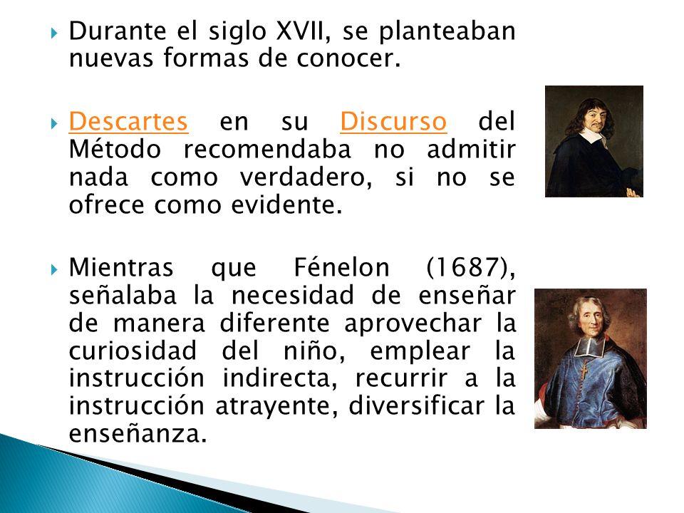 Durante el siglo XVII, se planteaban nuevas formas de conocer. Descartes en su Discurso del Método recomendaba no admitir nada como verdadero, si no s