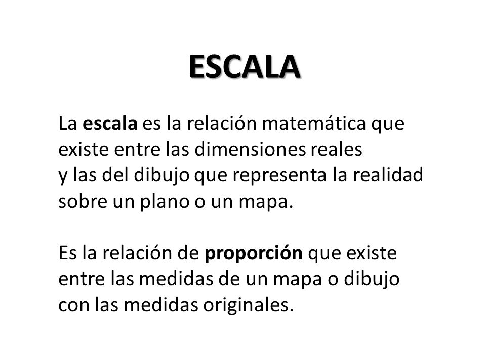 ESCALA La escala es la relación matemática que existe entre las dimensiones reales y las del dibujo que representa la realidad sobre un plano o un mapa.