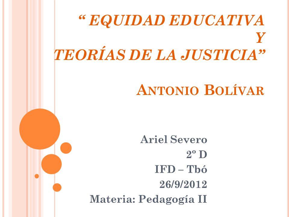 EQUIDAD EDUCATIVA Y TEORÍAS DE LA JUSTICIA A NTONIO B OLÍVAR Ariel Severo 2º D IFD – Tbó 26/9/2012 Materia: Pedagogía II