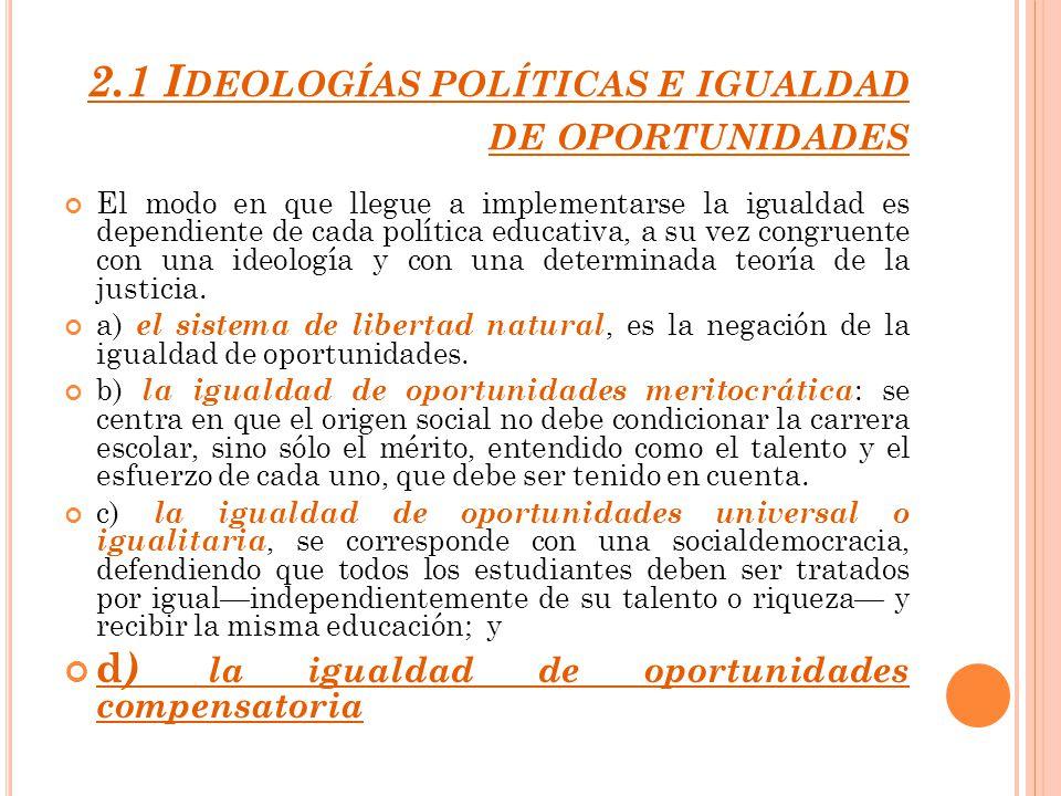 2.1 I DEOLOGÍAS POLÍTICAS E IGUALDAD DE OPORTUNIDADES El modo en que llegue a implementarse la igualdad es dependiente de cada política educativa, a s