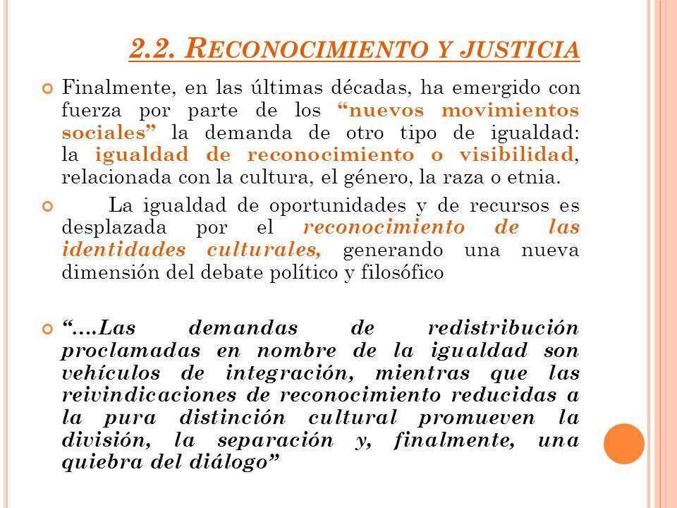 2.2. R ECONOCIMIENTO Y JUSTICIA Finalmente, en las últimas décadas, ha emergido con fuerza por parte de los nuevos movimientos sociales la demanda de