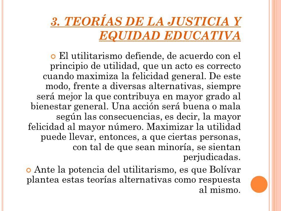 3. TEORÍAS DE LA JUSTICIA Y EQUIDAD EDUCATIVA El utilitarismo defiende, de acuerdo con el principio de utilidad, que un acto es correcto cuando maximi