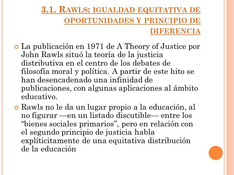 3.1. R AWLS : IGUALDAD EQUITATIVA DE OPORTUNIDADES Y PRINCIPIO DE DIFERENCIA La publicación en 1971 de A Theory of Justice por John Rawls situó la teo