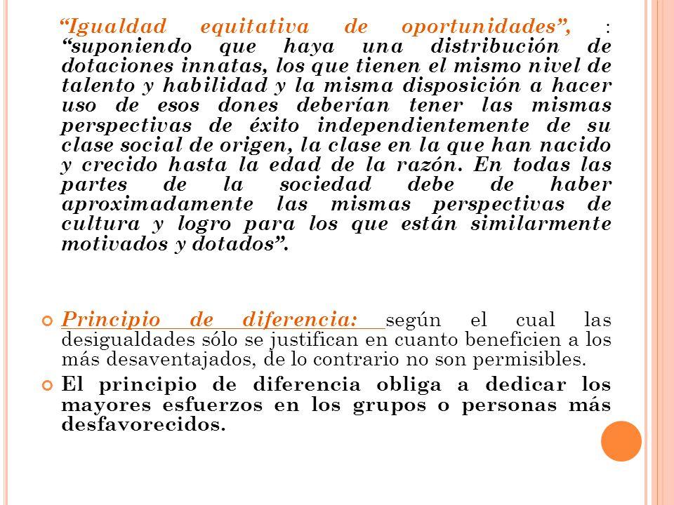 Igualdad equitativa de oportunidades, : suponiendo que haya una distribución de dotaciones innatas, los que tienen el mismo nivel de talento y habilid