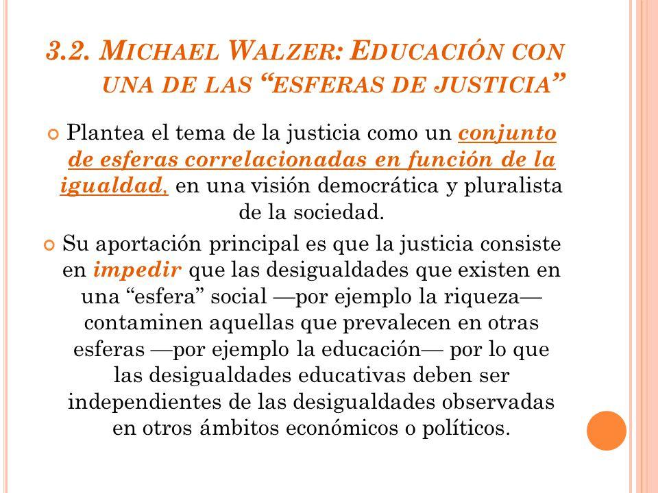 3.2. M ICHAEL W ALZER : E DUCACIÓN CON UNA DE LAS ESFERAS DE JUSTICIA Plantea el tema de la justicia como un conjunto de esferas correlacionadas en fu