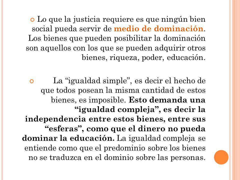 Lo que la justicia requiere es que ningún bien social pueda servir de medio de dominación. Los bienes que pueden posibilitar la dominación son aquello
