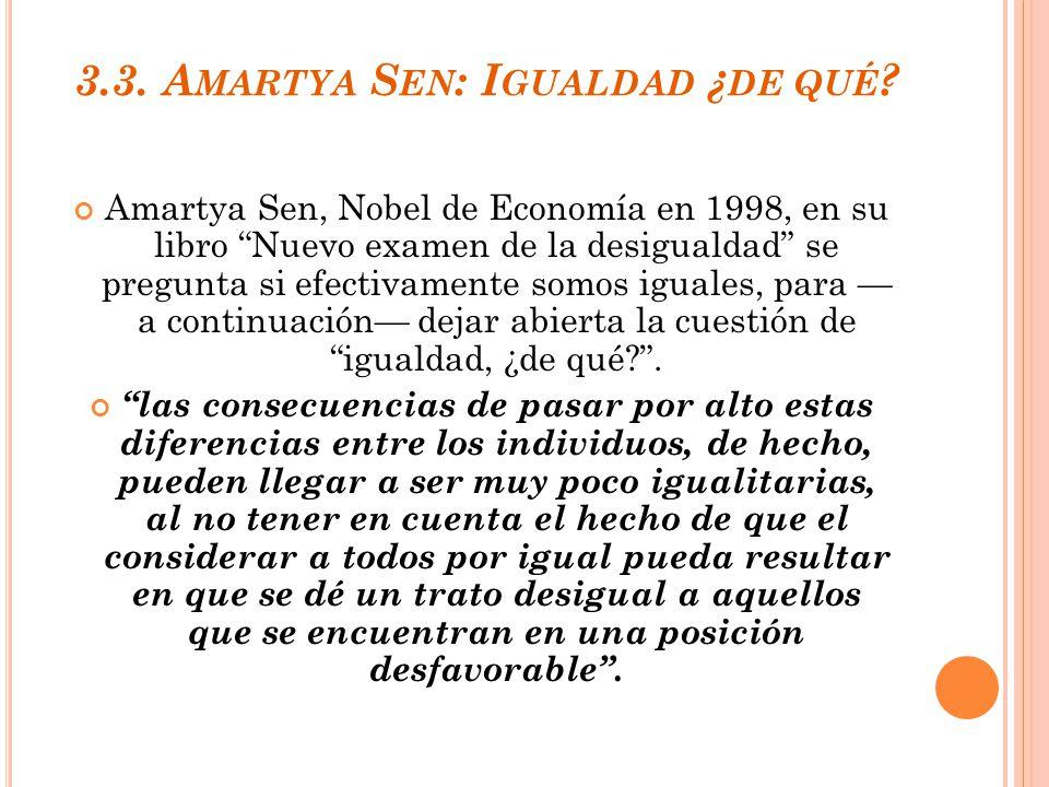 3.3. A MARTYA S EN : I GUALDAD ¿ DE QUÉ ? Amartya Sen, Nobel de Economía en 1998, en su libro Nuevo examen de la desigualdad se pregunta si efectivame