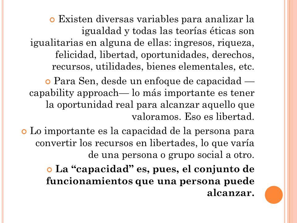 Existen diversas variables para analizar la igualdad y todas las teorías éticas son igualitarias en alguna de ellas: ingresos, riqueza, felicidad, lib
