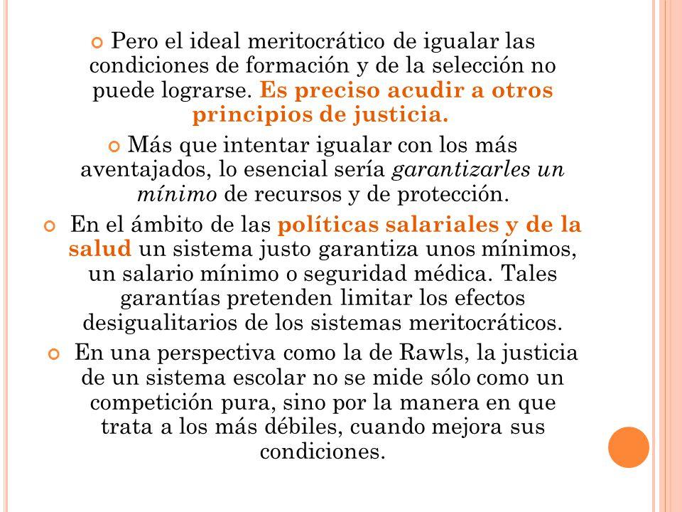 Pero el ideal meritocrático de igualar las condiciones de formación y de la selección no puede lograrse. Es preciso acudir a otros principios de justi