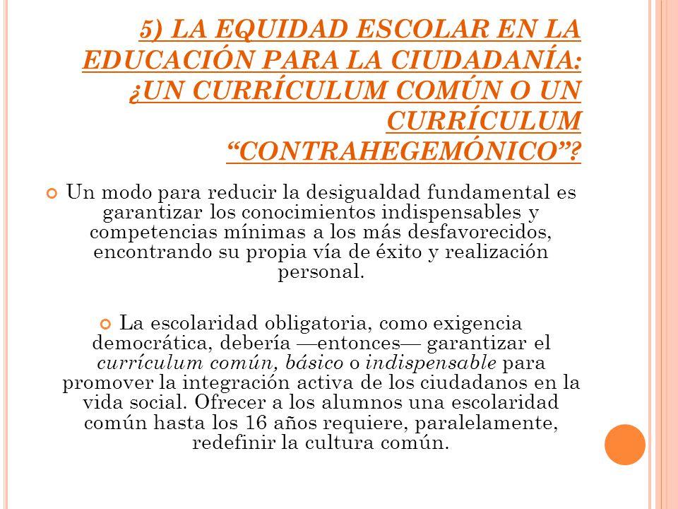 5) LA EQUIDAD ESCOLAR EN LA EDUCACIÓN PARA LA CIUDADANÍA: ¿UN CURRÍCULUM COMÚN O UN CURRÍCULUM CONTRAHEGEMÓNICO? Un modo para reducir la desigualdad f