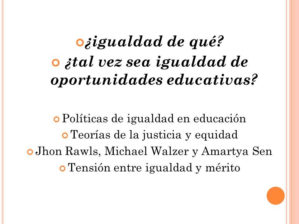 ¿igualdad de qué? ¿tal vez sea igualdad de oportunidades educativas? Políticas de igualdad en educación Teorías de la justicia y equidad Jhon Rawls, M