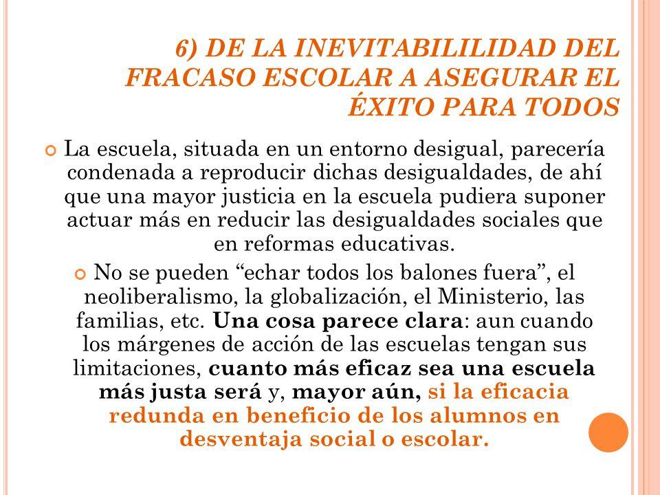 6) DE LA INEVITABILILIDAD DEL FRACASO ESCOLAR A ASEGURAR EL ÉXITO PARA TODOS La escuela, situada en un entorno desigual, parecería condenada a reprodu