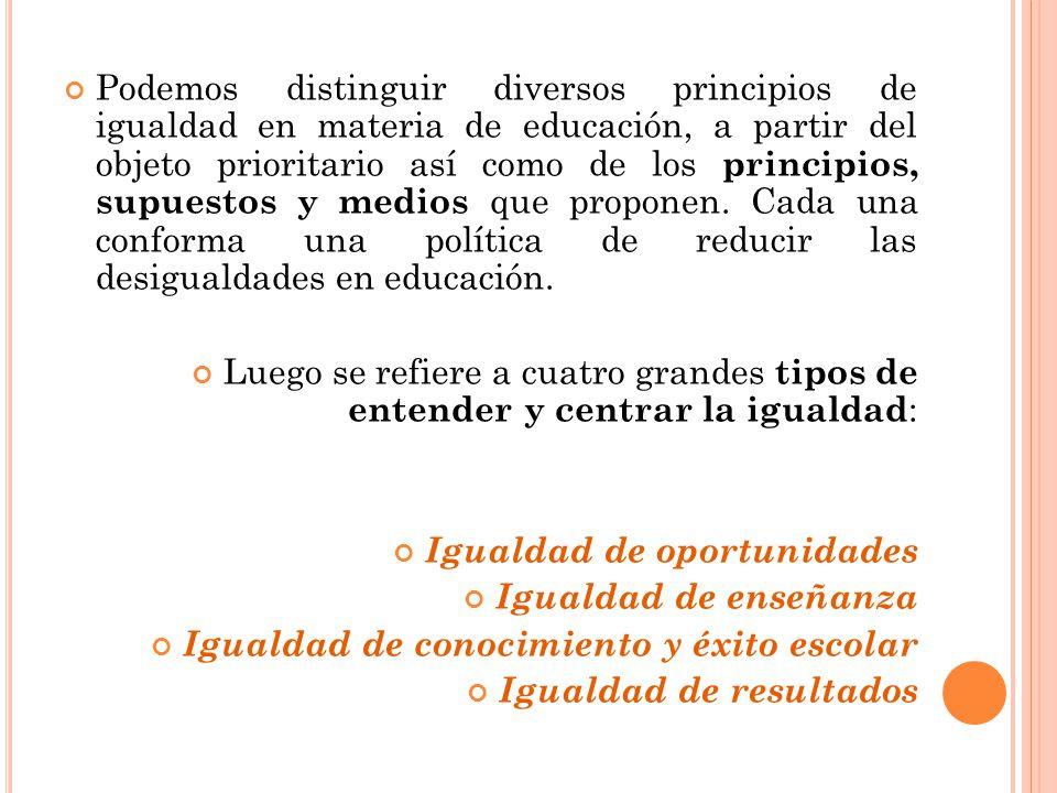 Podemos distinguir diversos principios de igualdad en materia de educación, a partir del objeto prioritario así como de los principios, supuestos y me