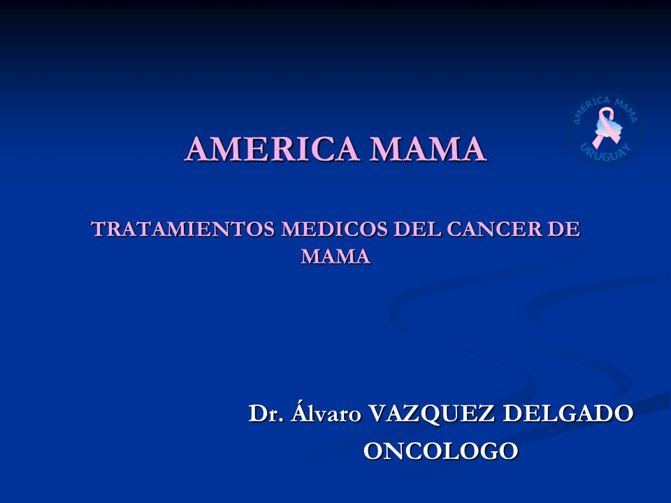AMERICA MAMA TRATAMIENTOS MEDICOS DEL CANCER DE MAMA Dr. Álvaro VAZQUEZ DELGADO ONCOLOGO