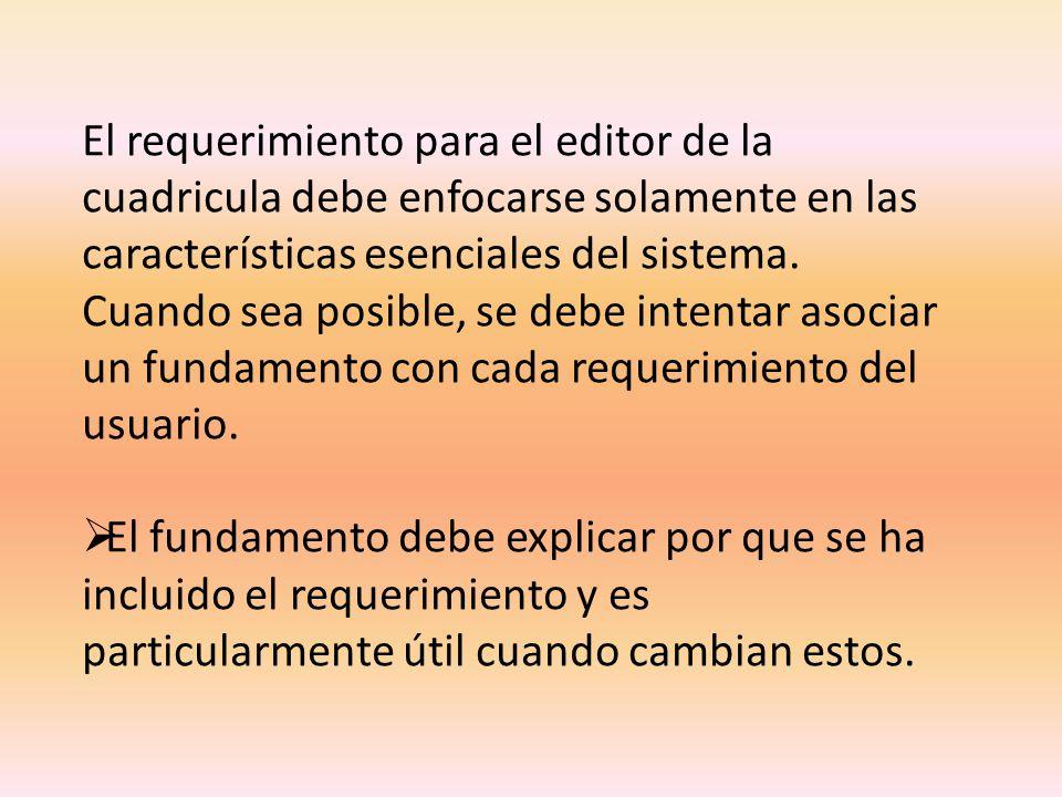 El requerimiento para el editor de la cuadricula debe enfocarse solamente en las características esenciales del sistema. Cuando sea posible, se debe i